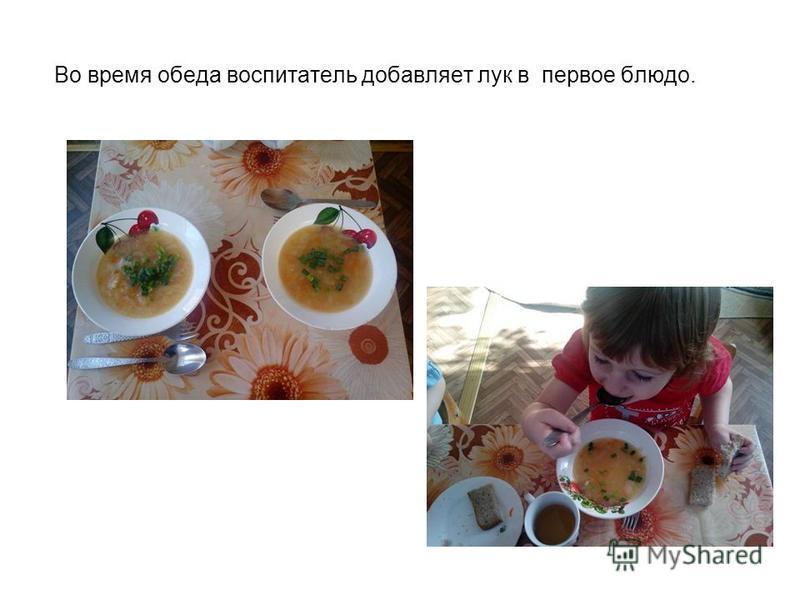 Во время обеда воспитатель добавляет лук в первое блюдо.