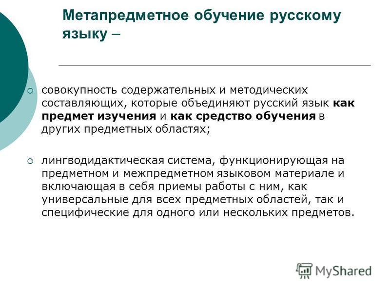 Метапредметное обучение русскому языку – совокупность содержательных и методических составляющих, которые объединяют русский язык как предмет изучения и как средство обучения в других предметных областях; лингводидактическая система, функционирующая
