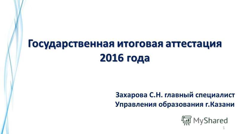 1 Государственная итоговая аттестация 2016 года Захарова С.Н. главный специалист Управления образования г.Казани