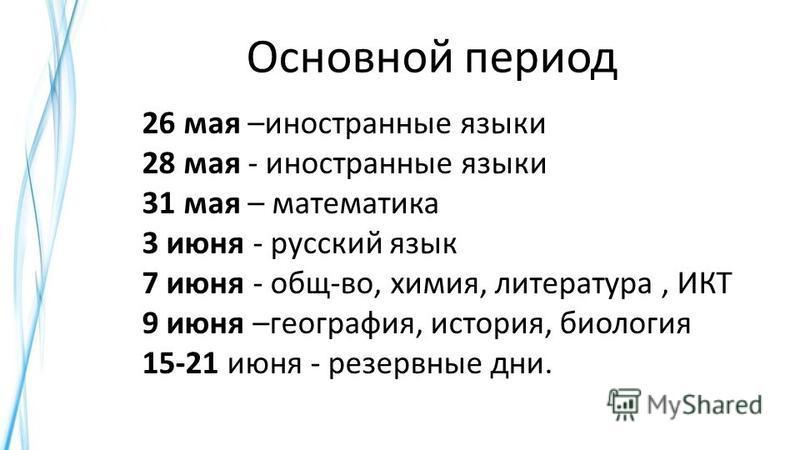 Основной период 26 мая –иностранные языки 28 мая - иностранные языки 31 мая – математика 3 июня - русский язык 7 июня - общ-во, химия, литература, ИКТ 9 июня –география, история, биология 15-21 июня - резервные дни.