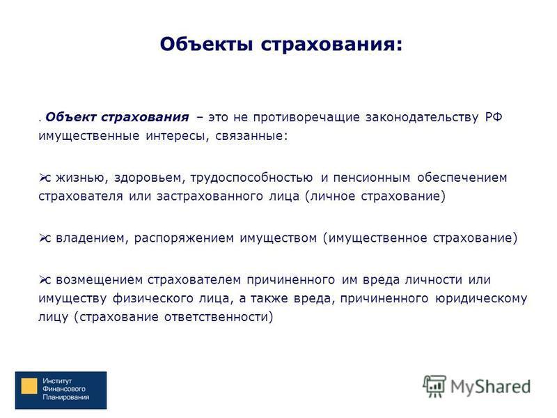 Объекты страхования:. Объект страхования – это не противоречащие законодательству РФ имущественные интересы, связанные: с жизнью, здоровьем, трудоспособностью и пенсионным обеспечением страхователя или застрахованного лица (личное страхование) с влад