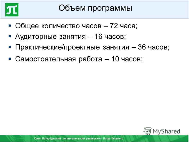Общее количество часов – 72 часа; Аудиторные занятия – 16 часов; Практические/проектные занятия – 36 часов; Самостоятельная работа – 10 часов; Объем программы Санкт-Петербургский политехнический университет Петра Великого