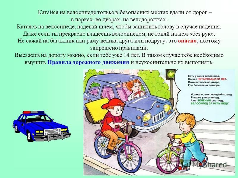 Катайся на велосипеде только в безопасных местах вдали от дорог – в парках, во дворах, на велодорожках. Катаясь на велосипеде, надевай шлем, чтобы защитить голову в случае падения. Даже если ты прекрасно владеешь велосипедом, не гоняй на нем «без рук
