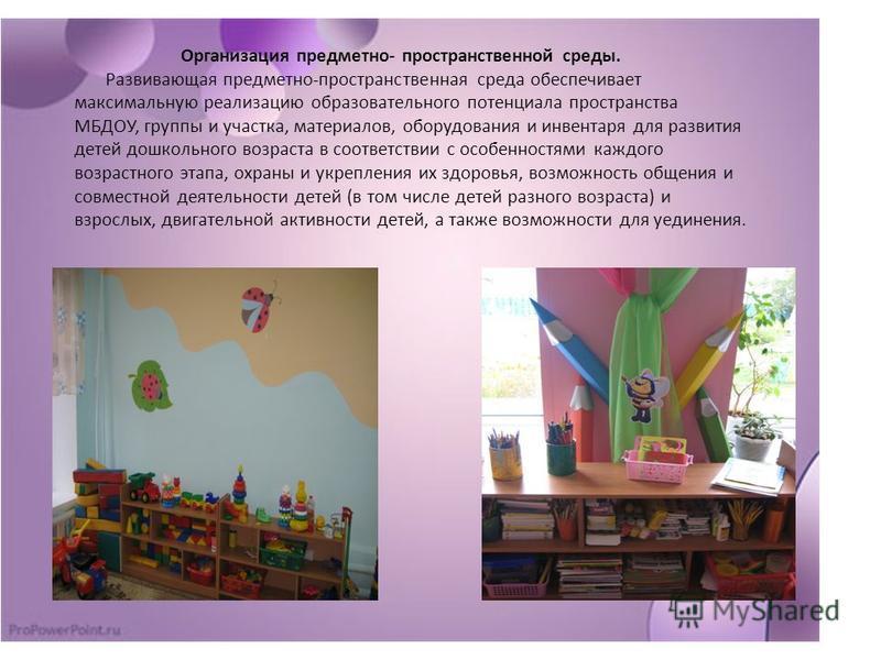 Организация предметно- пространственной среды. Развивающая предметно-пространственная среда обеспечивает максимальную реализацию образовательного потенциала пространства МБДОУ, группы и участка, материалов, оборудования и инвентаря для развития детей