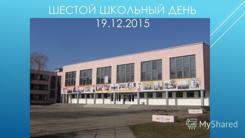 ШЕСТОЙ ШКОЛЬНЫЙ ДЕНЬ 19.12.2015