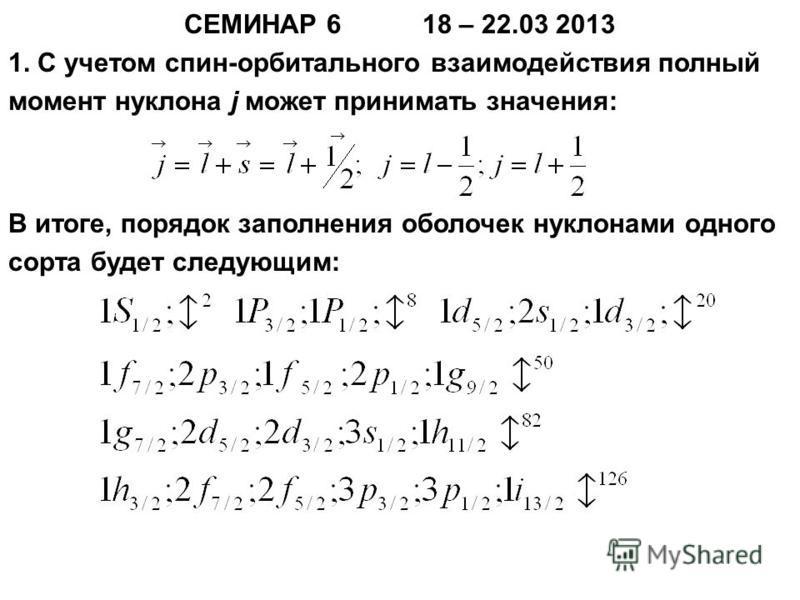 СЕМИНАР 6 18 – 22.03 2013 1. С учетом спин-орбитального взаимодействия полный момент нуклона j может принимать значения: В итоге, порядок заполнения оболочек нуклонами одного сорта будет следующим: