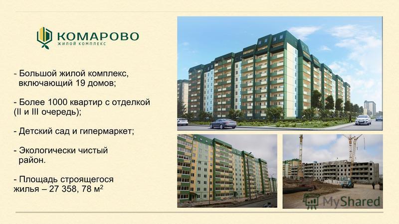 - - Большой жилой комплекс, включающий 19 домов; - Более 1000 квартир с отделкой (II и III очередь); - Детский сад и гипермаркет; - Экологически чистый район. - Площадь строящегося жилья – 27 358, 78 м 2