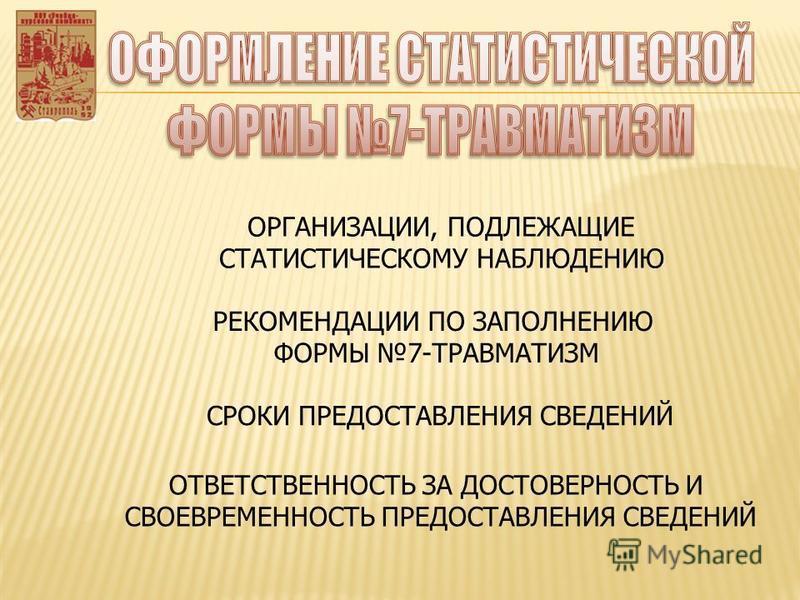 ОРГАНИЗАЦИИ, ПОДЛЕЖАЩИЕ СТАТИСТИЧЕСКОМУ НАБЛЮДЕНИЮ СРОКИ ПРЕДОСТАВЛЕНИЯ СВЕДЕНИЙ РЕКОМЕНДАЦИИ ПО ЗАПОЛНЕНИЮ ФОРМЫ 7-ТРАВМАТИЗМ ОТВЕТСТВЕННОСТЬ ЗА ДОСТОВЕРНОСТЬ И СВОЕВРЕМЕННОСТЬ ПРЕДОСТАВЛЕНИЯ СВЕДЕНИЙ