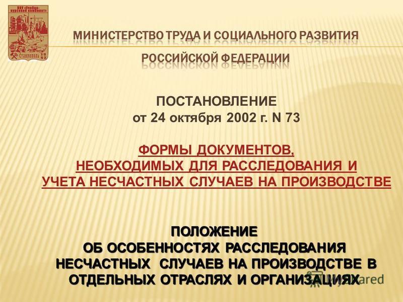 ПОСТАНОВЛЕНИЕ от 24 октября 2002 г. N 73 ФОРМЫ ДОКУМЕНТОВ, НЕОБХОДИМЫХ ДЛЯ РАССЛЕДОВАНИЯ И УЧЕТА НЕСЧАСТНЫХ СЛУЧАЕВ НА ПРОИЗВОДСТВЕПОЛОЖЕНИЕ ОБ ОСОБЕННОСТЯХ РАССЛЕДОВАНИЯ НЕСЧАСТНЫХ СЛУЧАЕВ НА ПРОИЗВОДСТВЕ В ОТДЕЛЬНЫХ ОТРАСЛЯХ И ОРГАНИЗАЦИЯХ НЕСЧАСТН