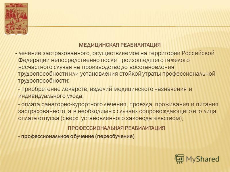 МЕДИЦИНСКАЯ РЕАБИЛИТАЦИЯ - лечение застрахованного, осуществляемое на территории Российской Федерации непосредственно после произошедшего тяжелого несчастного случая на производстве до восстановления трудоспособности или установления стойкой утраты п