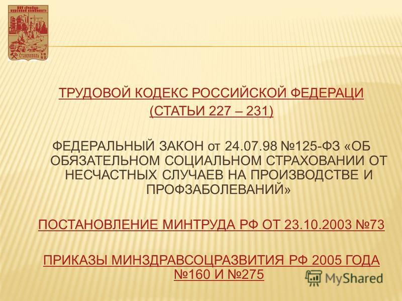 ТРУДОВОЙ КОДЕКС РОССИЙСКОЙ ФЕДЕРАЦИ (СТАТЬИ 227 – 231) ФЕДЕРАЛЬНЫЙ ЗАКОН от 24.07.98 125-ФЗ «ОБ ОБЯЗАТЕЛЬНОМ СОЦИАЛЬНОМ СТРАХОВАНИИ ОТ НЕСЧАСТНЫХ СЛУЧАЕВ НА ПРОИЗВОДСТВЕ И ПРОФЗАБОЛЕВАНИЙ» ПОСТАНОВЛЕНИЕ МИНТРУДА РФ ОТ 23.10.2003 73 ПРИКАЗЫ МИНЗДРАВСО