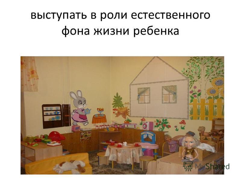 выступать в роли естественного фона жизни ребенка