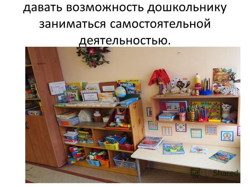 давать возможность дошкольнику заниматься самостоятельной деятельностью.