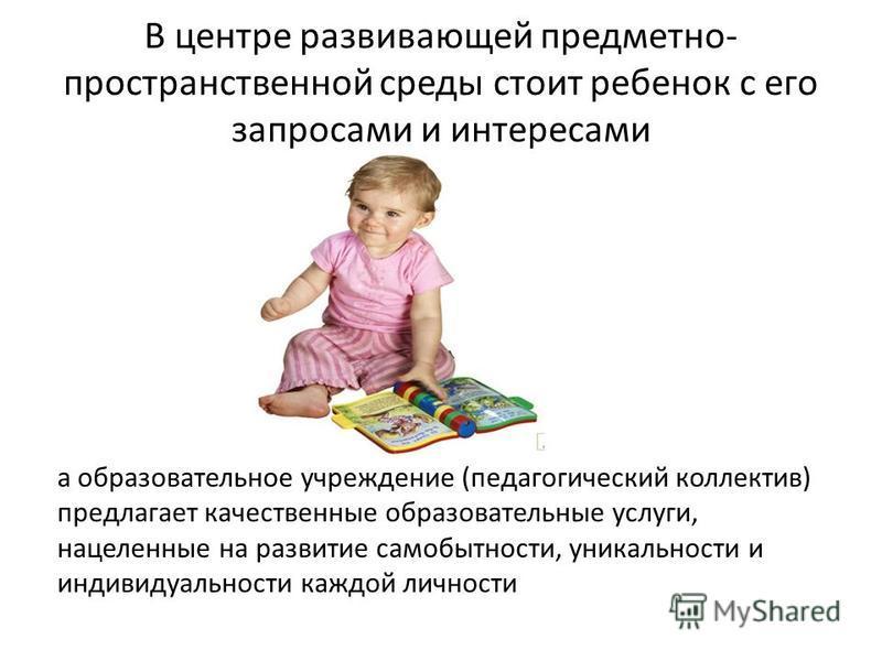 В центре развивающей предметно- пространственной среды стоит ребенок с его запросами и интересами а образовательное учреждение (педагогический коллектив) предлагает качественные образовательные услуги, нацеленные на развитие самобытности, уникальност