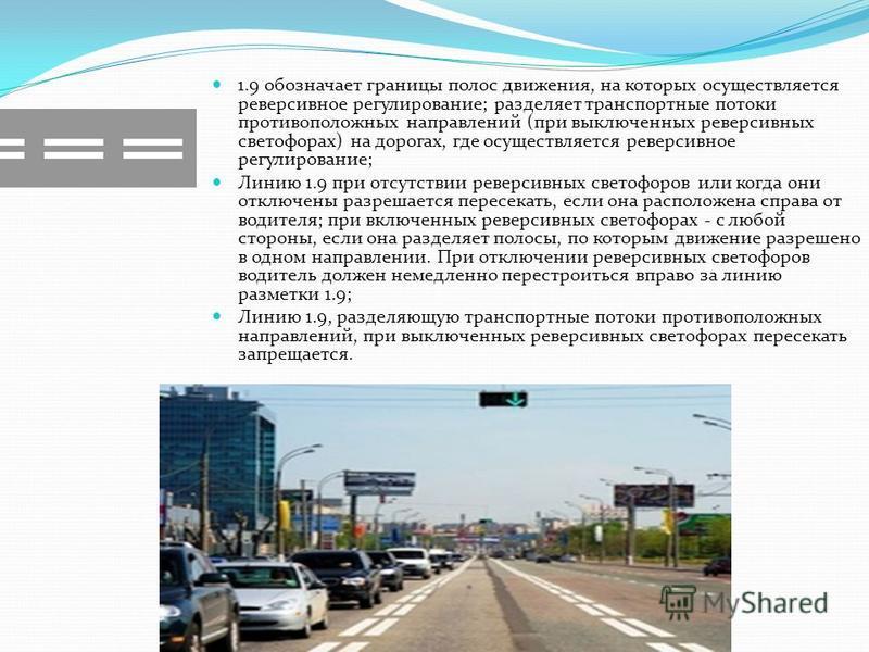 1.9 обозначает границы полос движения, на которых осуществляется реверсивное регулирование; разделяет транспортные потоки противоположных направлений (при выключенных реверсивных светофорах) на дорогах, где осуществляется реверсивное регулирование; Л