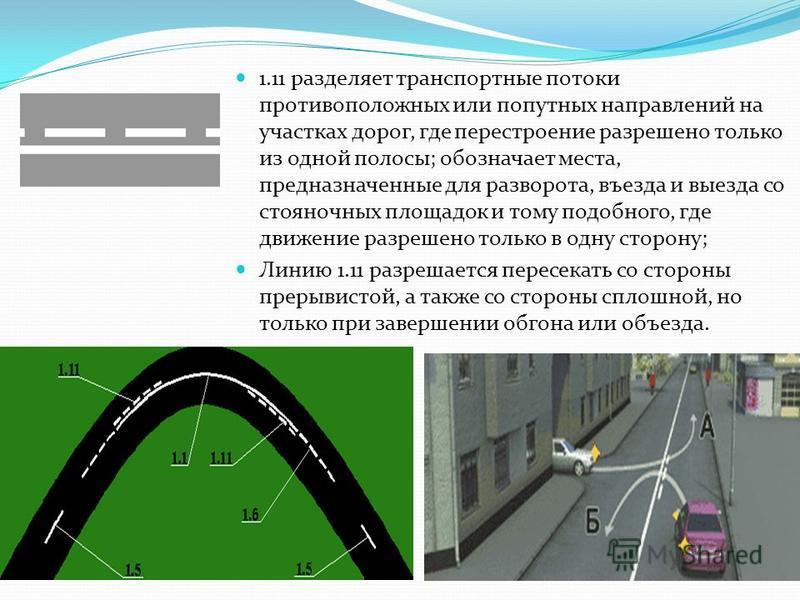 1.11 разделяет транспортные потоки противоположных или попутных направлений на участках дорог, где перестроение разрешено только из одной полосы; обозначает места, предназначенные для разворота, въезда и выезда со стояночных площадок и тому подобного