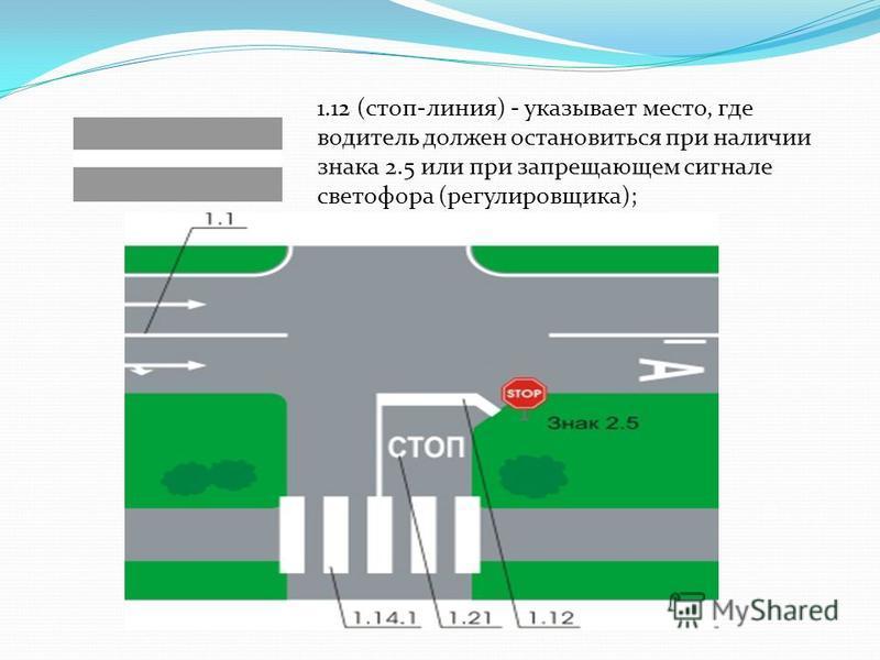 1.12 (стоп-линия) - указывает место, где водитель должен остановиться при наличии знака 2.5 или при запрещающем сигнале светофора (регулировщика);