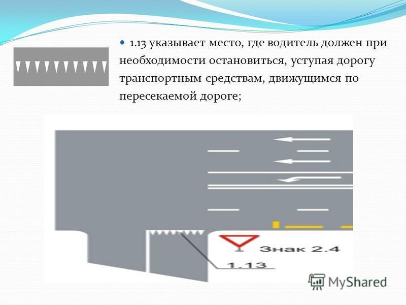 1.13 указывает место, где водитель должен при необходимости остановиться, уступая дорогу транспортным средствам, движущимся по пересекаемой дороге;