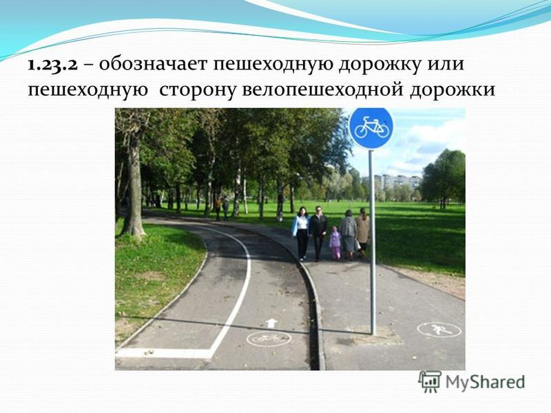 1.23.2 – обозначает пешеходную дорожку или пешеходную сторону вело пешеходной дорожки