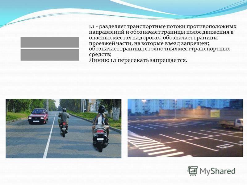 1.1 - разделяет транспортные потоки противоположных направлений и обозначает границы полос движения в опасных местах на дорогах; обозначает границы проезжей части, на которые въезд запрещен; обозначает границы стояночных мест транспортных средств; Ли