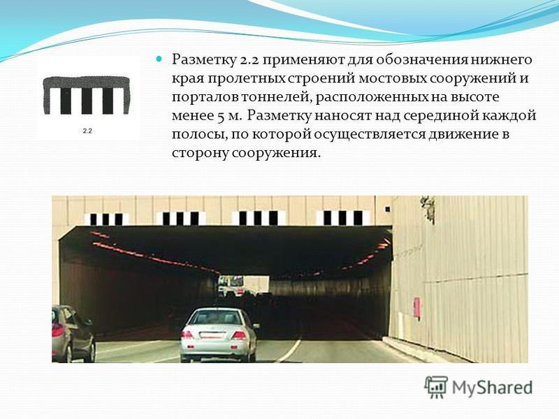 Разметку 2.2 применяют для обозначения нижнего края пролетных строений мостовых сооружений и порталов тоннелей, расположенных на высоте менее 5 м. Разметку наносят над серединой каждой полосы, по которой осуществляется движение в сторону сооружения.