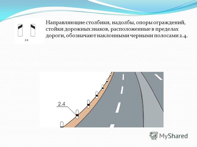 Направляющие столбики, надолбы, опоры ограждений, стойки дорожных знаков, расположенные в пределах дороги, обозначают наклонными черными полосами 2.4.