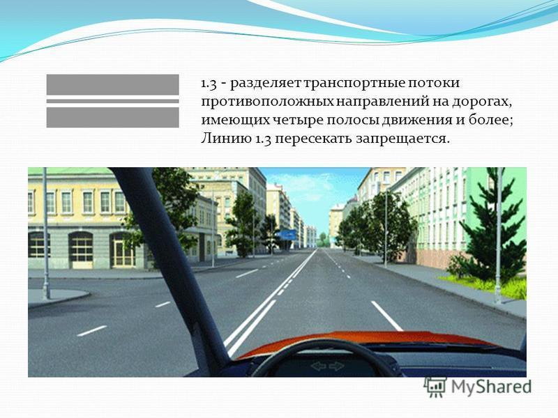 1.3 - разделяет транспортные потоки противоположных направлений на дорогах, имеющих четыре полосы движения и более; Линию 1.3 пересекать запрещается.