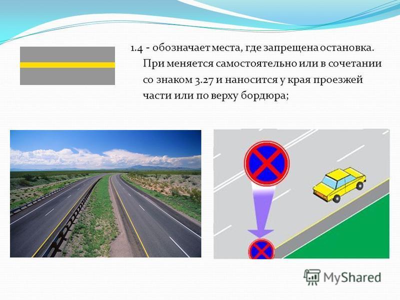 1.4 - обозначает места, где запрещена остановка. При меняется самостоятельно или в сочетании со знаком 3.27 и наносится у края проезжей части или по верху бордюра;