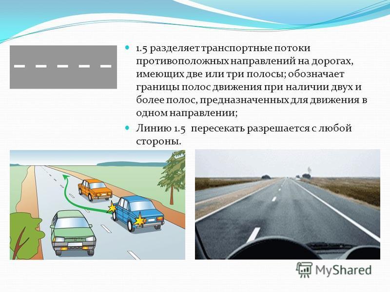 1.5 разделяет транспортные потоки противоположных направлений на дорогах, имеющих две или три полосы; обозначает границы полос движения при наличии двух и более полос, предназначенных для движения в одном направлении; Линию 1.5 пересекать разрешается