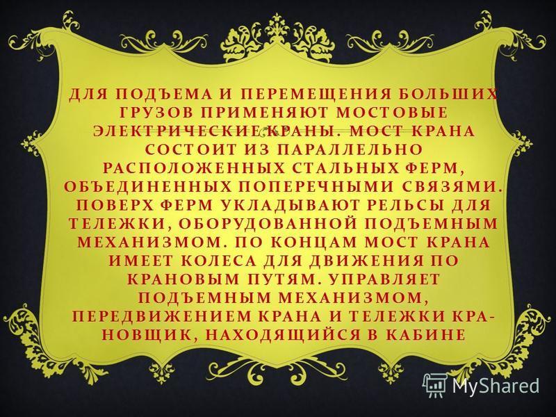 ДЛЯ ПОДЪЕМА И ПЕРЕМЕЩЕНИЯ БОЛЬШИХ ГРУЗОВ ПРИМЕНЯЮТ МОСТОВЫЕ ЭЛЕКТРИЧЕСКИЕ КРАНЫ. МОСТ КРАНА СОСТОИТ ИЗ ПАРАЛЛЕЛЬНО РАСПОЛОЖЕННЫХ СТАЛЬНЫХ ФЕРМ, ОБЪЕДИНЕННЫХ ПОПЕРЕЧНЫМИ СВЯЗЯМИ. ПОВЕРХ ФЕРМ УКЛАДЫВАЮТ РЕЛЬСЫ ДЛЯ ТЕЛЕЖКИ, ОБОРУДОВАННОЙ ПОДЪЕМНЫМ МЕХАН