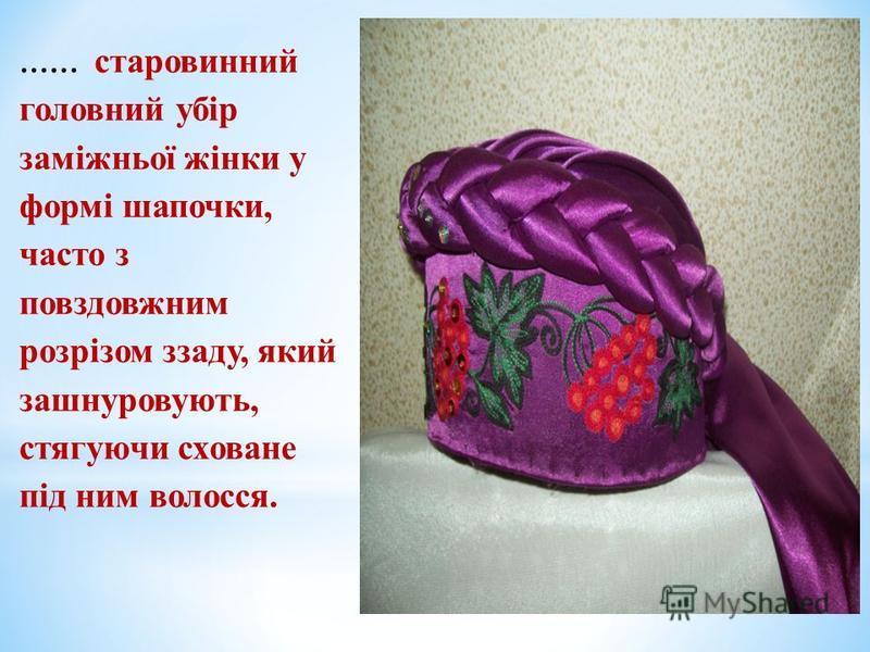 …… старовинний головний убір заміжньої жінки у формі шапочки, часто з повздовжним розрізом ззаду, який зашнуровують, стягуючи сховане під ним волосся.
