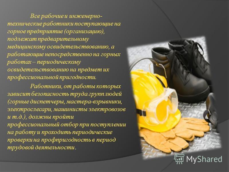 Все рабочие и инженерно- технические работники поступающие на горное предприятие (организацию), подлежат предварительному медицинскому освидетельствованию, а работающие непосредственно на горных работах – периодическому освидетельствованию на предмет