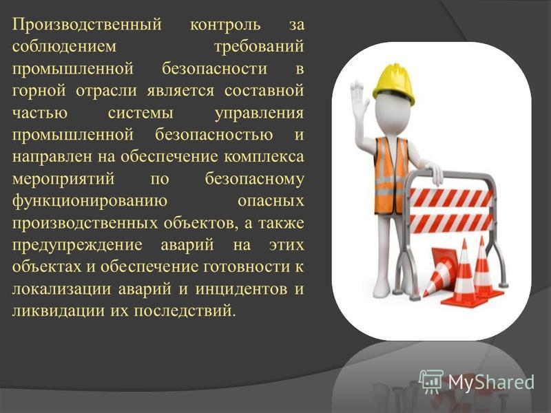 Производственный контроль за соблюдением требований промышленной безопасности в горной отрасли является составной частью системы управления промышленной безопасностью и направлен на обеспечение комплекса мероприятий по безопасному функционированию оп