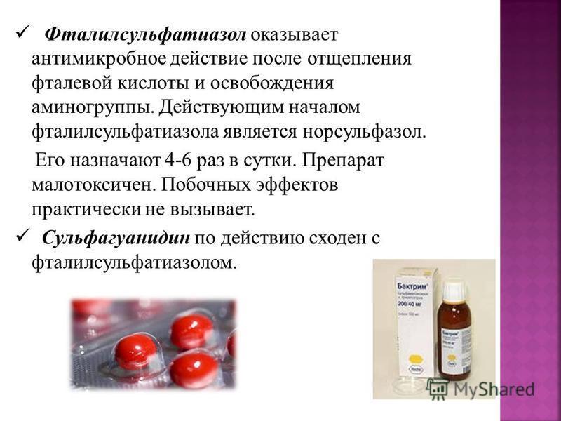 Фталилсульфатиазол оказывает антимикробное действие после отщепления фталевой кислоты и освобождения аминогруппы. Действующим началом фталилсульфатиазола является норсульфазол. Его назначают 4-6 раз в сутки. Препарат малотоксичен. Побочных эффектов п
