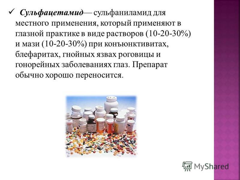 Сульфацетамид сульфаниламид для местного применения, который применяют в глазной практике в виде растворов (10-20-30%) и мази (10-20-30%) при конъюнктивитах, блефаритах, гнойных язвах роговицы и гонорейных заболеваниях глаз. Препарат обычно хорошо пе