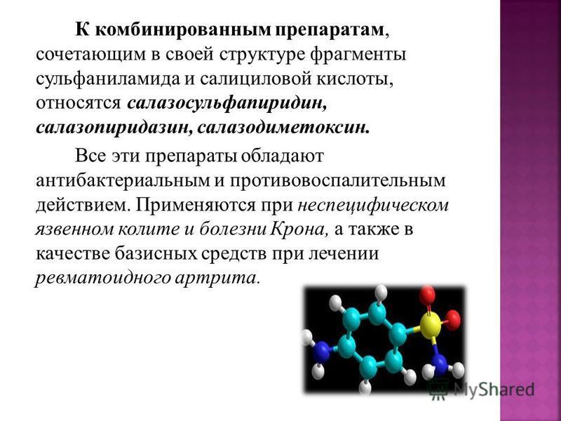 К комбинированным препаратам, сочетающим в своей структуре фрагменты сульфаниламида и салициловой кислоты, относятся салазосульфапиридин, салазопиридазин, салазодиметоксин. Все эти препараты обладают антибактериальным и противовоспалительным действие