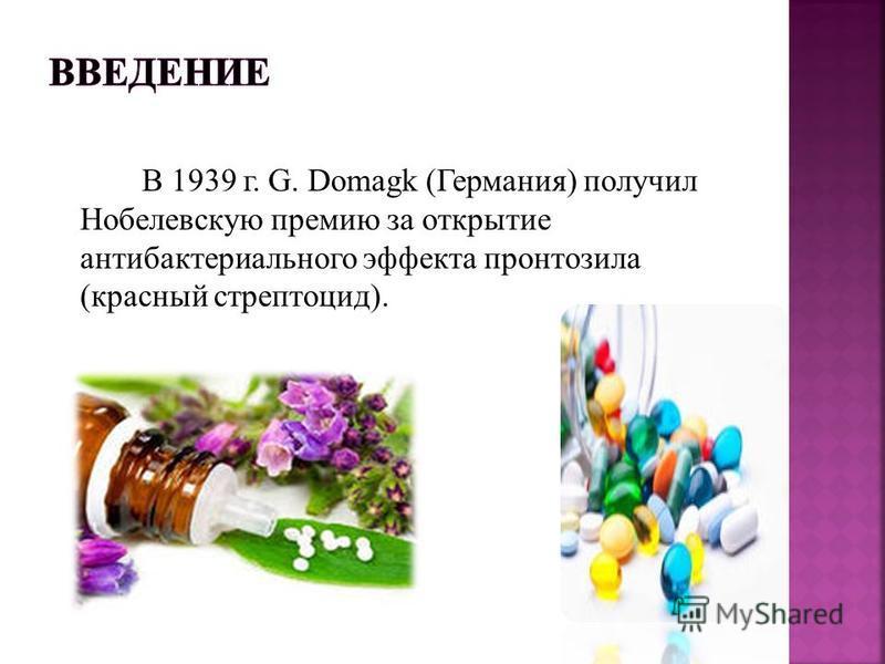 В 1939 г. G. Domagk (Германия) получил Нобелевскую премию за открытие антибактериального эффекта пронтозила (красный стрептоцид).