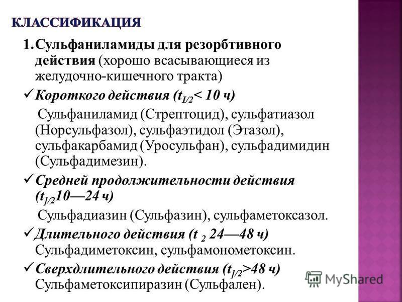 1. Сульфаниламиды для резорбтивного действия (хорошо всасывающиеся из желудочно-кишечного тракта) Короткого действия (t I/2 < 10 ч) Сульфаниламид (Стрептоцид), сульфатиазол (Норсульфазол), сульфаэтидол (Этазол), сульфакарбамид (Уросульфан), сульфадим