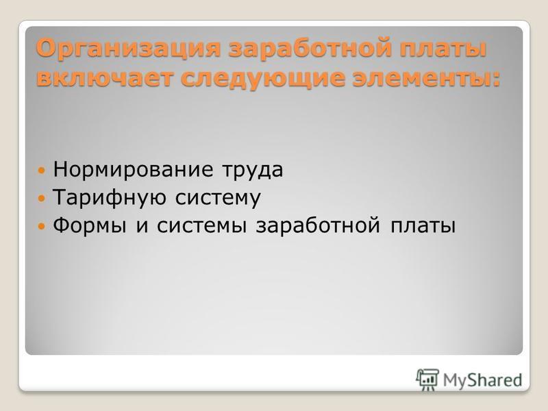 Организация заработной платы включает следующие элементы: Нормирование труда Тарифную систему Формы и системы заработной платы