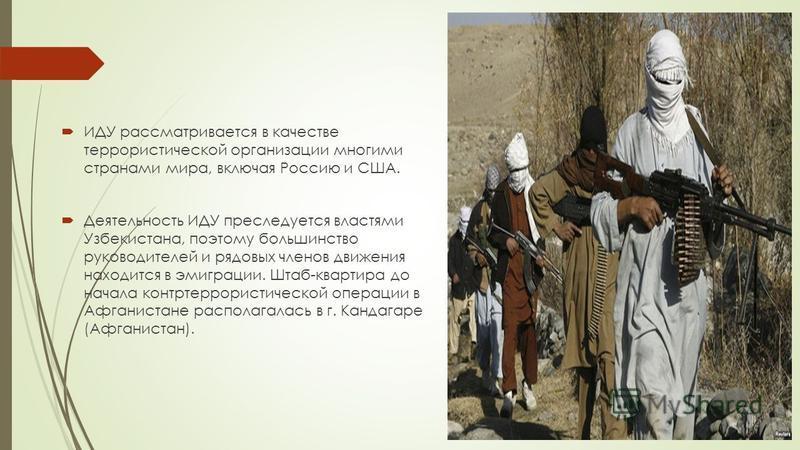 ИДУ рассматривается в качестве террористической организации многими странами мира, включая Россию и США. Деятельность ИДУ преследуется властями Узбекистана, поэтому большинство руководителей и рядовых членов движения находится в эмиграции. Штаб-кварт