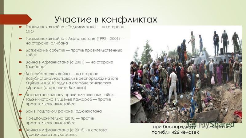 Участие в конфликтах Гражданская война в Таджикистане на стороне ОТО Гражданская война в Афганистане (19922001) на стороне Талибана Баткенские события против правительственных войск Война в Афганистане (с 2001) на стороне Талибана Вазиристанская войн