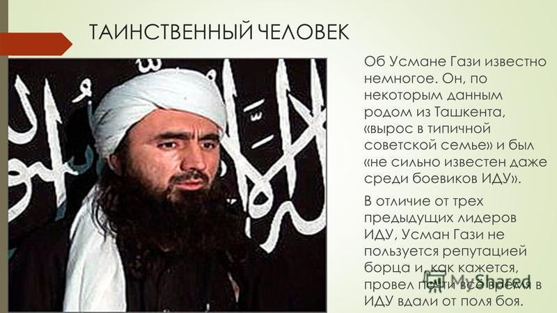 ТАИНСТВЕННЫЙ ЧЕЛОВЕК Об Усмане Гази известно немногое. Он, по некоторым данным родом из Ташкента, «вырос в типичной советской семье» и был «не сильно известен даже среди боевиков ИДУ». В отличие от трех предыдущих лидеров ИДУ, Усман Гази не пользуетс