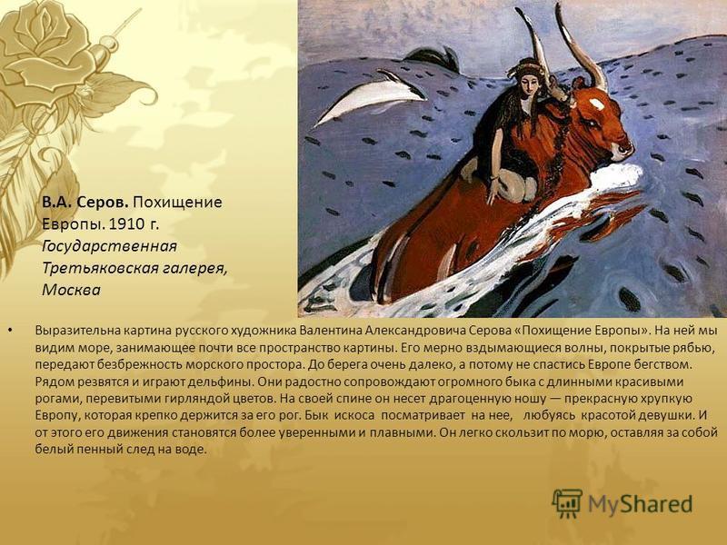 Выразительна картина русского художника Валентина Александровича Серова «Похищение Европы». На ней мы видим море, занимающее почти все пространство картины. Его мерно вздымающиеся волны, покрытые рябью, передают безбрежность морского простора. До бер
