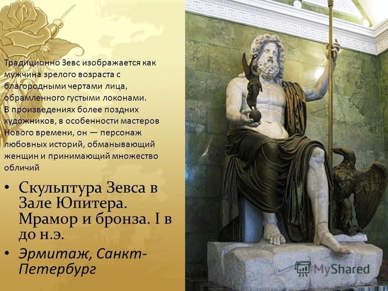 Скульптура Зевса в Зале Юпитера. Мрамор и бронза. I в до н.э. Эрмитаж, Санкт- Петербург Традиционно Зевс изображается как мужчина зрелого возраста с благородными чертами лица, обрамленного густыми локонами. В произведениях более поздних художников, в