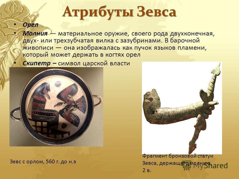 Атрибуты Зевса Орел Молния материальное оружие, своего рода двухконечная, двух- или трехзубчатая вилка с зазубринами. В барочной живописи она изображалась как пучок языков пламени, который может держать в когтях орел Скипетр – символ царской власти З