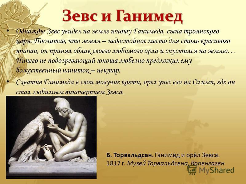 Зевс и Ганимед Однажды Зевс увидел на земле юношу Ганимеда, сына троянского царя. Посчитав, что земля – недостойное место для столь красивого юноши, он принял облик своего любимого орла и спустился на землю… Ничего не подозревающий юноша любезно пред