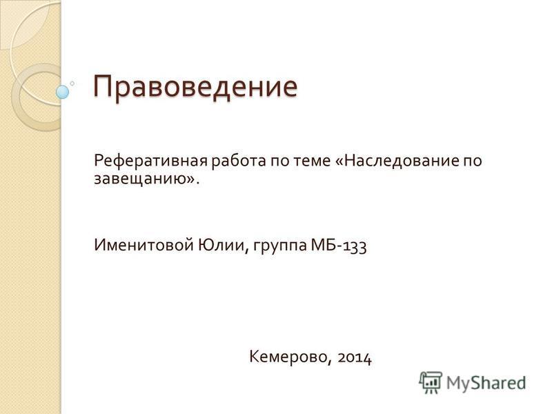 Правоведение Реферативная работа по теме « Наследование по завещанию ». Именитовой Юлии, группа МБ -133 Кемерово, 2014