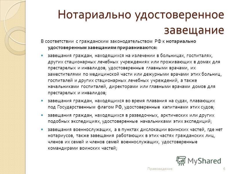 Нотариально удостоверенное завещание В соответствии с гражданским законодательством РФ к нотариально удостоверенным завещаниям приравниваются : завещания граждан, находящихся на излечении в больницах, госпиталях, других стационарных лечебных учрежден