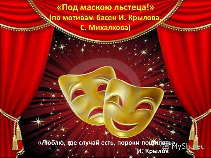 «Под маскою льстеца!» (по мотивам басен И. Крылова, С. Михалкова) «Люблю, где случай есть, пороки пощипать». И. Крылов 11
