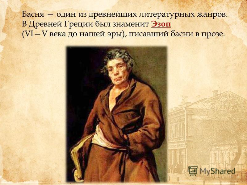 Басня один из древнейших литературных жанров. В Древней Греции был знаменит Эзоп (VIV века до нашей эры), писавший басни в прозе. 4